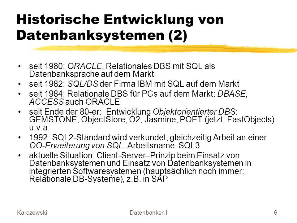 KarczewskiDatenbanken I7 Eigenschaften von DB-Systemen im Vergleich zu Dateisystemen DB-SystemDateisystem Abstraktionlogischphysisch Abspeicherungin Datenbankin Dateien Beschreibung der Daten im zentralen Data Dictionary im Anwen- dungsprogramm ZugriffÜber das Datenbanksystem Über das Betriebssystem Dienstprogramme (zB.