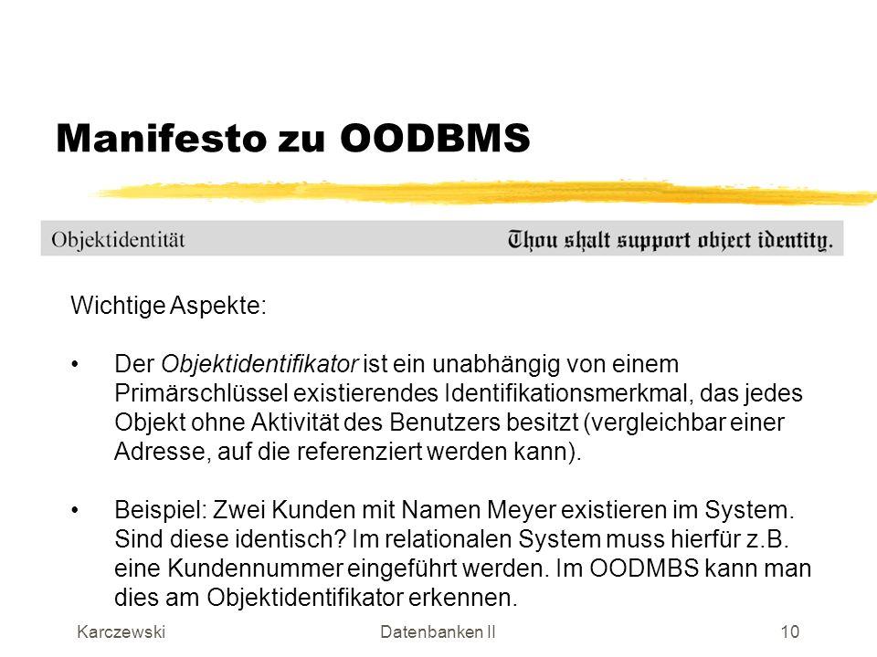 KarczewskiDatenbanken II11 Manifesto zu OODBMS Wichtige Aspekte: Bekannt aus der OO-Programmierung: Attribute von Objekten dürfen nur über definierte Methoden manipuliert werden.