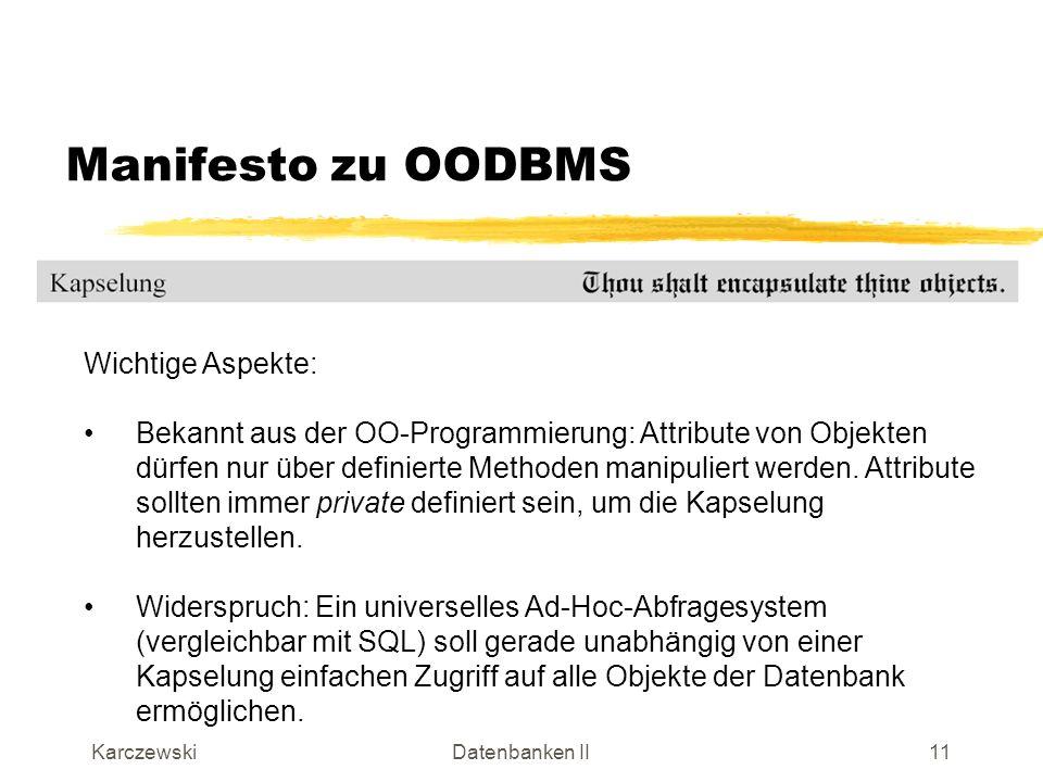 KarczewskiDatenbanken II12 Manifesto zu OODBMS Wichtige Aspekte: Typen sind eher statisch (zur Übersetzungszeit definiert, C++) Klassen sind dynamisch (zur Laufzeit aktiviert, SMALLTALK) Beispiel: Bereits erzeugtes Objekt vom Typ Person soll in einem abgeleiteten Objekt Angestellter erweitert werden.