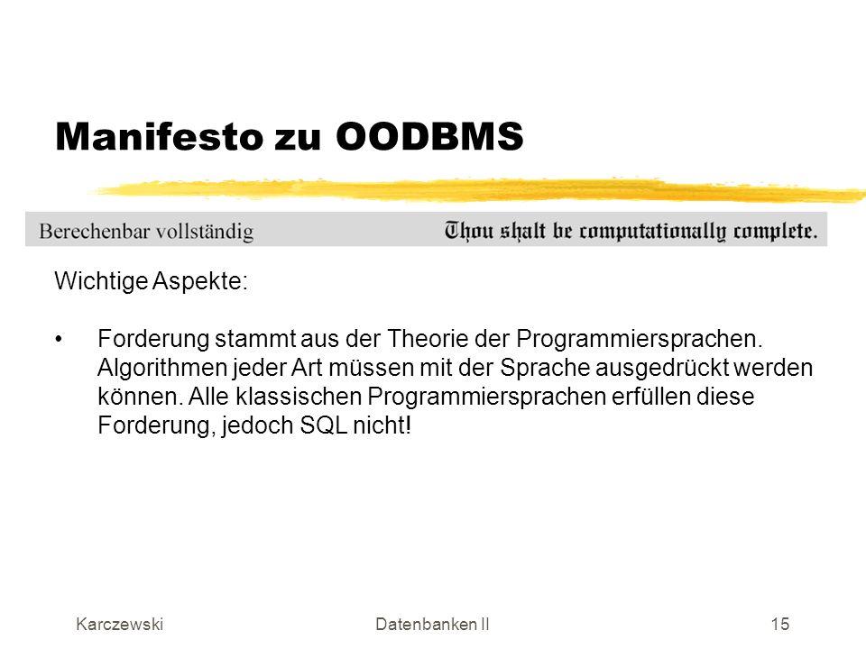 KarczewskiDatenbanken II16 Manifesto zu OODBMS Wichtige Aspekte: Menge von vordefinierten System-Datentypen und die vom Benutzer definierten Datentypen sollen syntaktisch und semantisch nicht unterschiedlich behandelt werden.