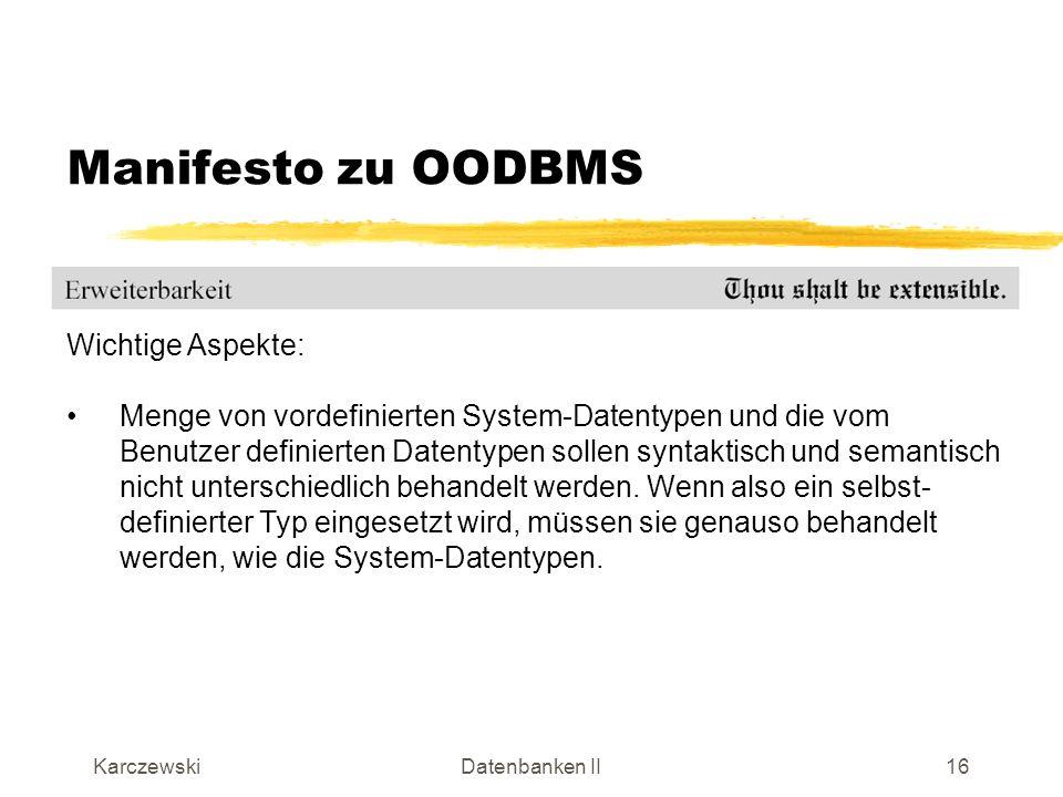 KarczewskiDatenbanken II17 Manifesto zu OODBMS Wichtige Aspekte: Dauerhaftigkeit (Persistenz) ist eine Grundvoraussetzung für alle Datenbanksysteme.