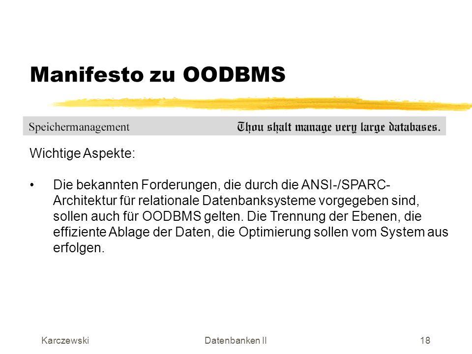 KarczewskiDatenbanken II19 Manifesto zu OODBMS Wichtige Aspekte: Synchronisation des parallelen Zugriffs auf die Daten erfolgt nach den bekannten Prinzipien, die bereits bei relationalen Systemen gelten.