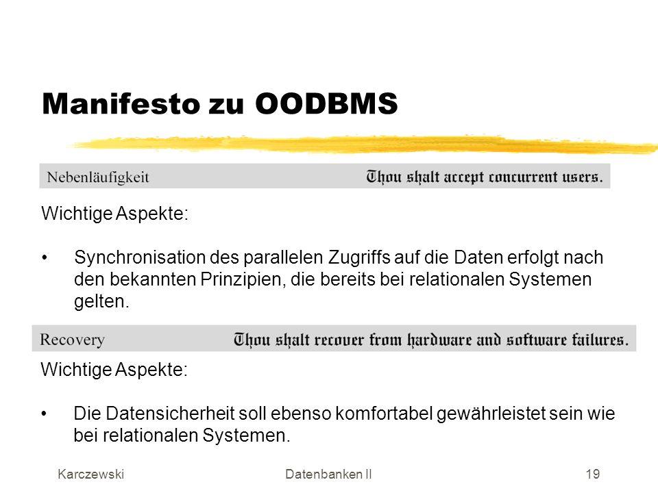 KarczewskiDatenbanken II20 Manifesto zu OODBMS Wichtige Aspekte: Ein interkatives Abfragesystem sollte verfügbar sein, das ähnlich komfortabel gestaltet sein sollte wie SQL bei relationalen Systemen: deklarativ (Was statt Wie) Effizient (mit internen Systemoptimierungen)
