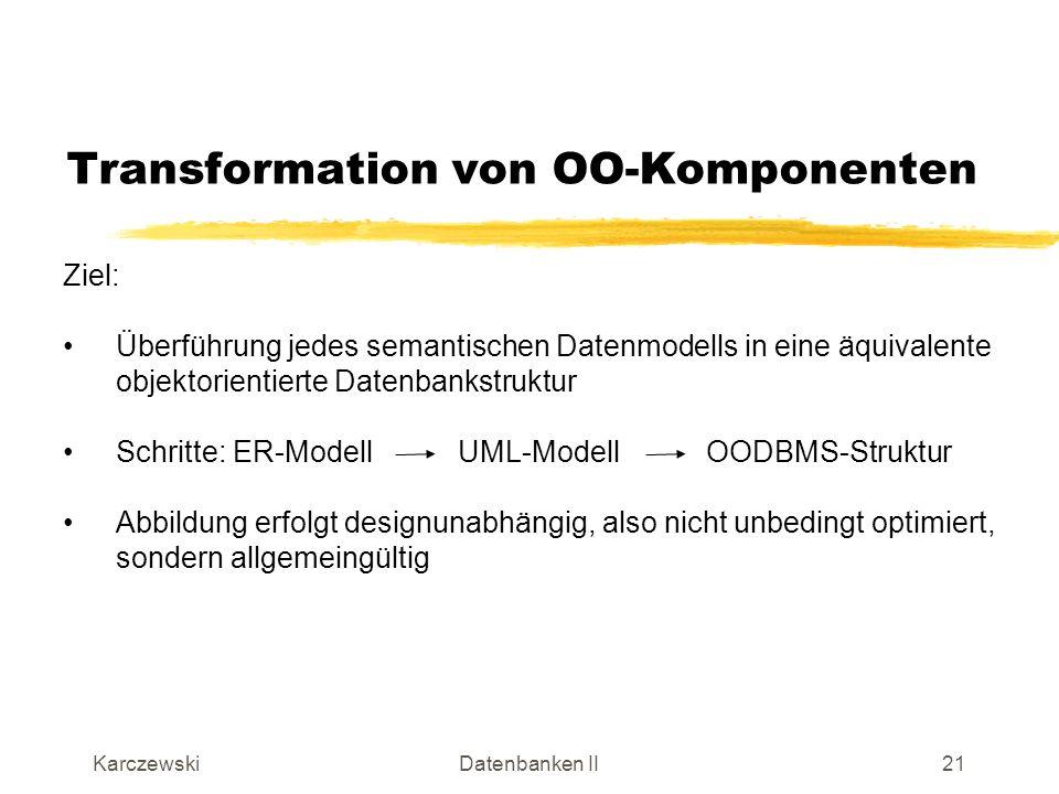 KarczewskiDatenbanken II22 Transformation von OO-Komponenten Entity-Typen: Entity-Typen entsprechen bei der UML Klassen Beispiel: Attribute Methoden Konstruktor Destruktor UML-Klasse DDL von Fast Objects