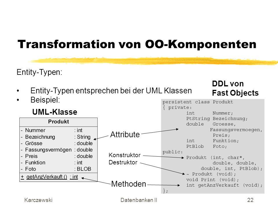 KarczewskiDatenbanken II23 Transformation von OO-Komponenten Assoziationen: In der relationalen Datenbank wird bei einfachen Assoziationen (1:1-, 1:n-Beziehungen) für jede der beteiligten Entity-Typen eine Tabelle angelegt.