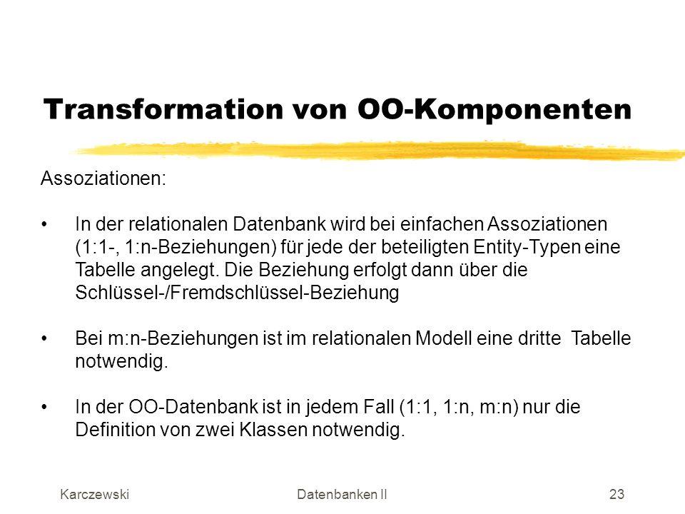 KarczewskiDatenbanken II24 Transformation von OO-Komponenten Assoziationen (Beispiel): Menge von Referenzen auf Märkte (*) Referenz auf Veranstalter (1)