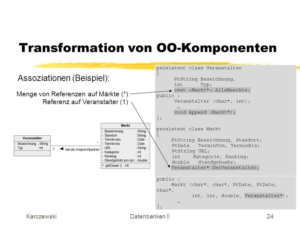KarczewskiDatenbanken II25 Transformation von OO-Komponenten Assoziationen (Fortsetzung): Frage: Wie sieht die Lösung bei m:n- bzw.