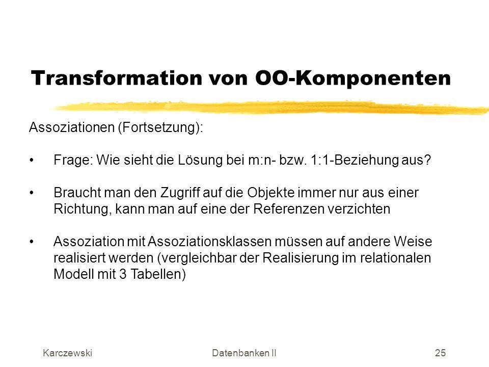 KarczewskiDatenbanken II26 Transformation von OO-Komponenten Assoziationen mit Assoziationsklasse (Beispiel): Menge von Referenzen auf Angebote (*) Referenz auf Produkt (1) Referenz auf Markt (1)