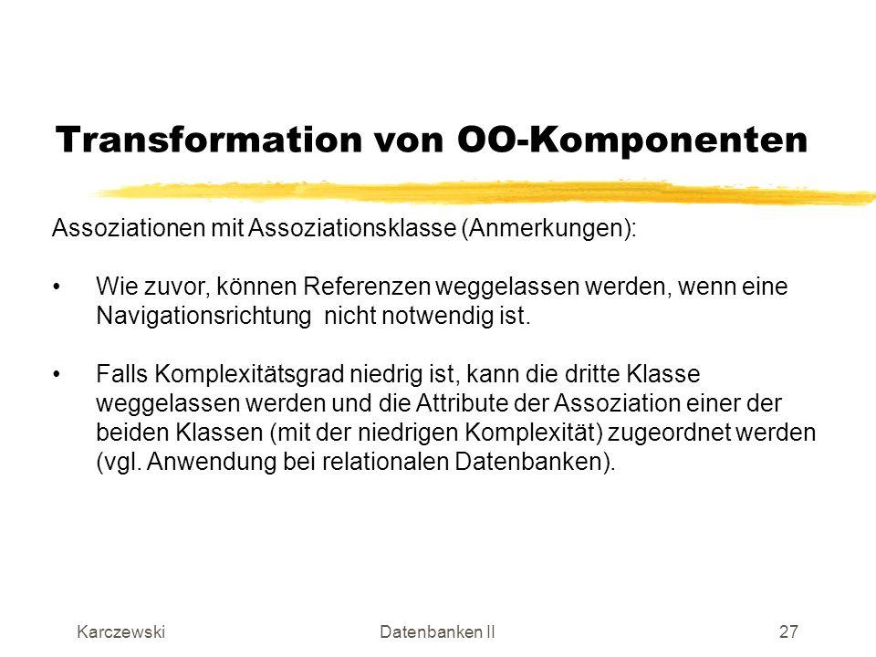 KarczewskiDatenbanken II28 Transformation von OO-Komponenten Rekursive Assoziation: wird analog umgesetzt wie die einfache Assoziation durch eine Klasse mit zwei Referenzmengen für die rekursive Beziehung (für jede Richtung eine) bei m:n-Beziehungen Assoziationsklasse wird notwendig, falls bei komplexen Beziehungen Attribute in der Beziehung vorkommen