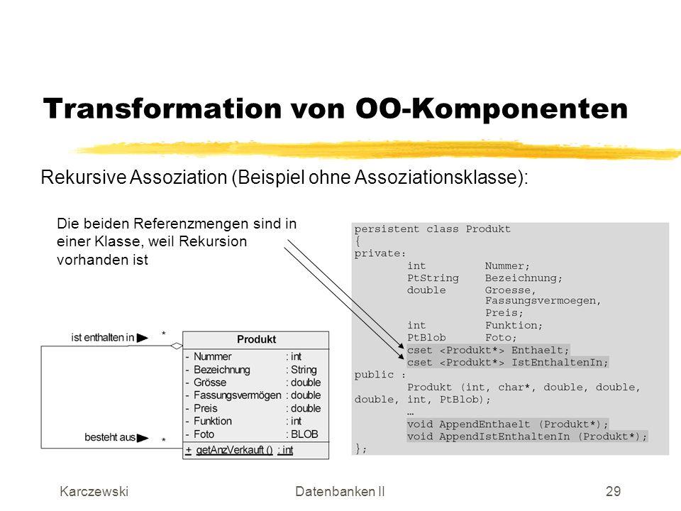 KarczewskiDatenbanken II30 Transformation von OO-Komponenten Rekursive Assoziation (Beispiel mit Assoziationsklasse): Referenzmengen aus Produkt heraus Einfache Referenzen von BestehtAus zu Produkt
