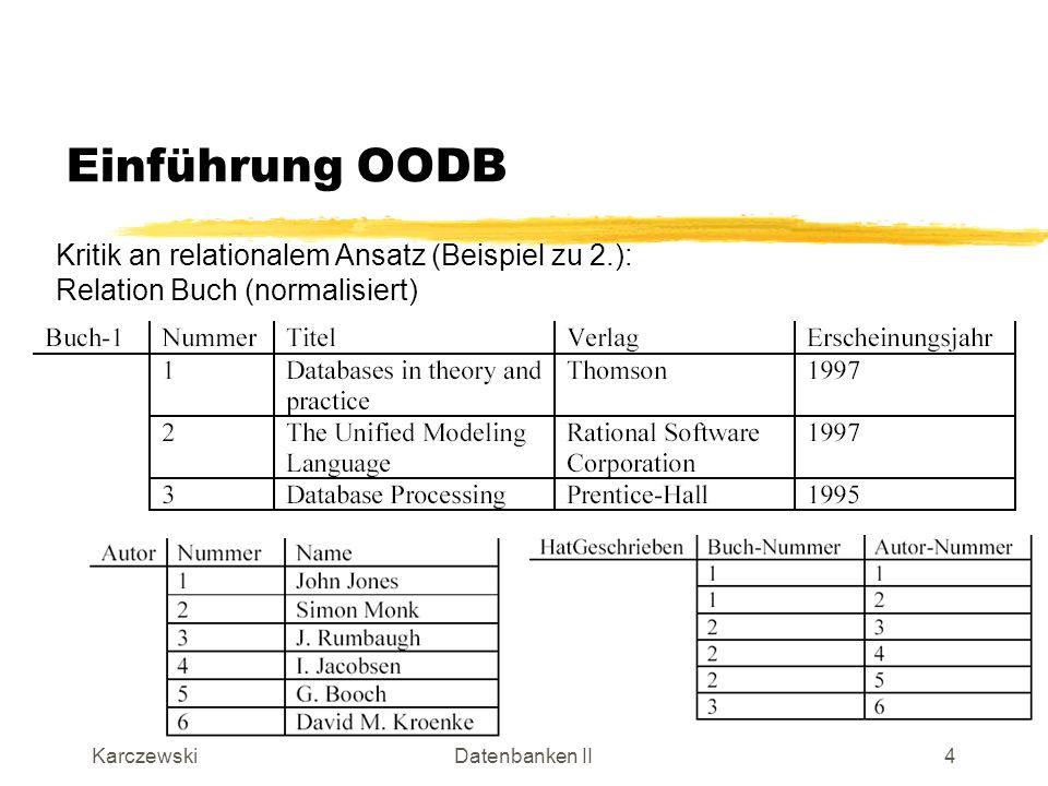 KarczewskiDatenbanken II5 Einführung OODB Kritik an relationalem Ansatz (Beispiel zu 2.): Abfrage Alle Bücher zusammen mit allen Autoren Technisch notwendige Verknüpfung über Schlüssel-Fremdschlüssel- Beziehung.