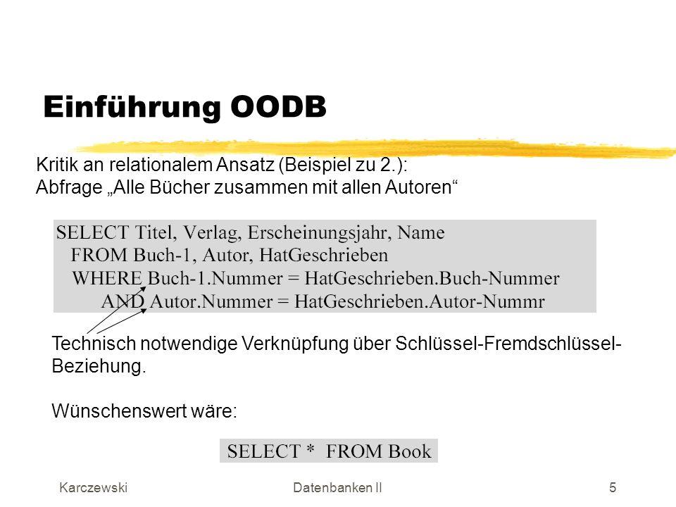 KarczewskiDatenbanken II6 Einführung OODB Kritik an relationalem Ansatz (Fortsetzung): 3.Resultat einer Abfrage ist immer eine flache Relation.