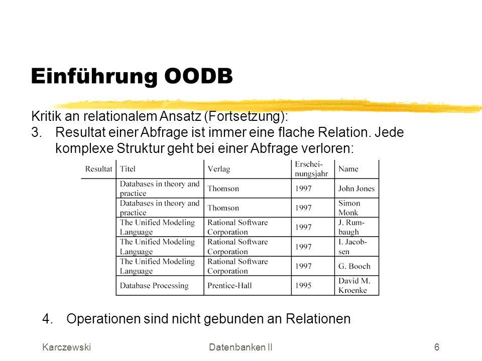 KarczewskiDatenbanken II7 Manifesto zu OODBMS Object-Oriented Database System Manifesto definiert drei Gruppen von Kriterien: KO-Kriterien (Mandatory): alle OODBMS müssen diese Eigenschaften besitzen Optionale Kriterien (Optional) als Erweiterungen Offene Kriterien (open), die verschiedene Alternativen von Charakteristika diskutieren