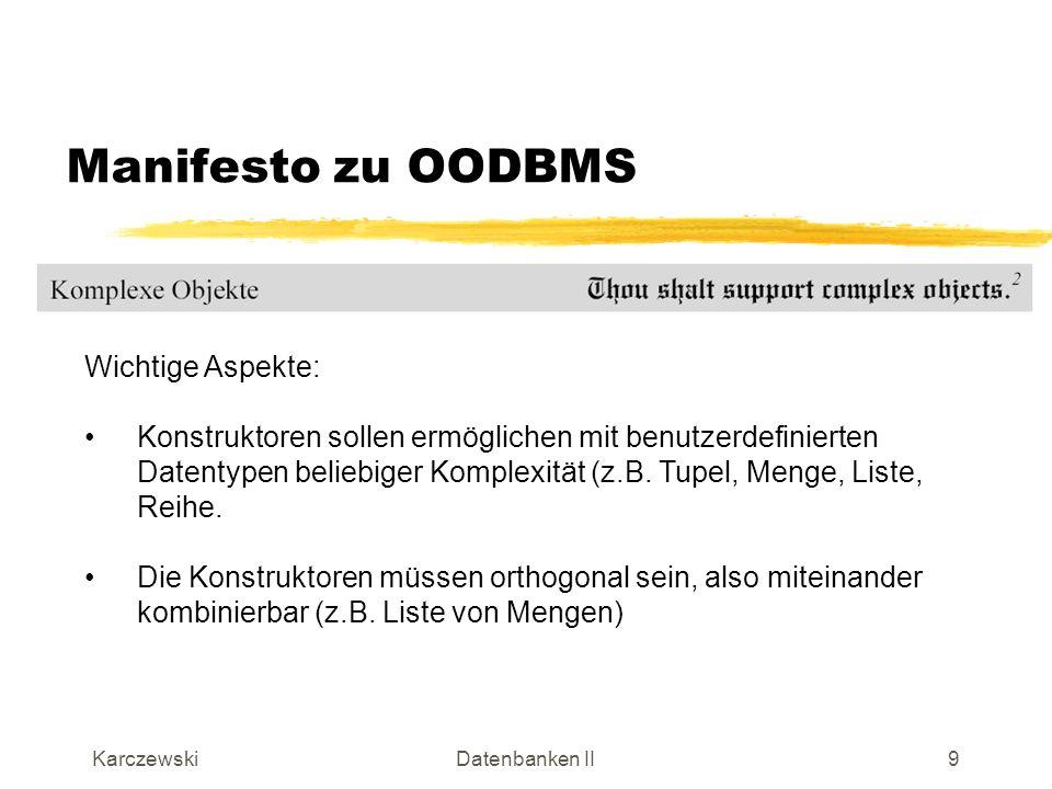 KarczewskiDatenbanken II10 Manifesto zu OODBMS Wichtige Aspekte: Der Objektidentifikator ist ein unabhängig von einem Primärschlüssel existierendes Identifikationsmerkmal, das jedes Objekt ohne Aktivität des Benutzers besitzt (vergleichbar einer Adresse, auf die referenziert werden kann).