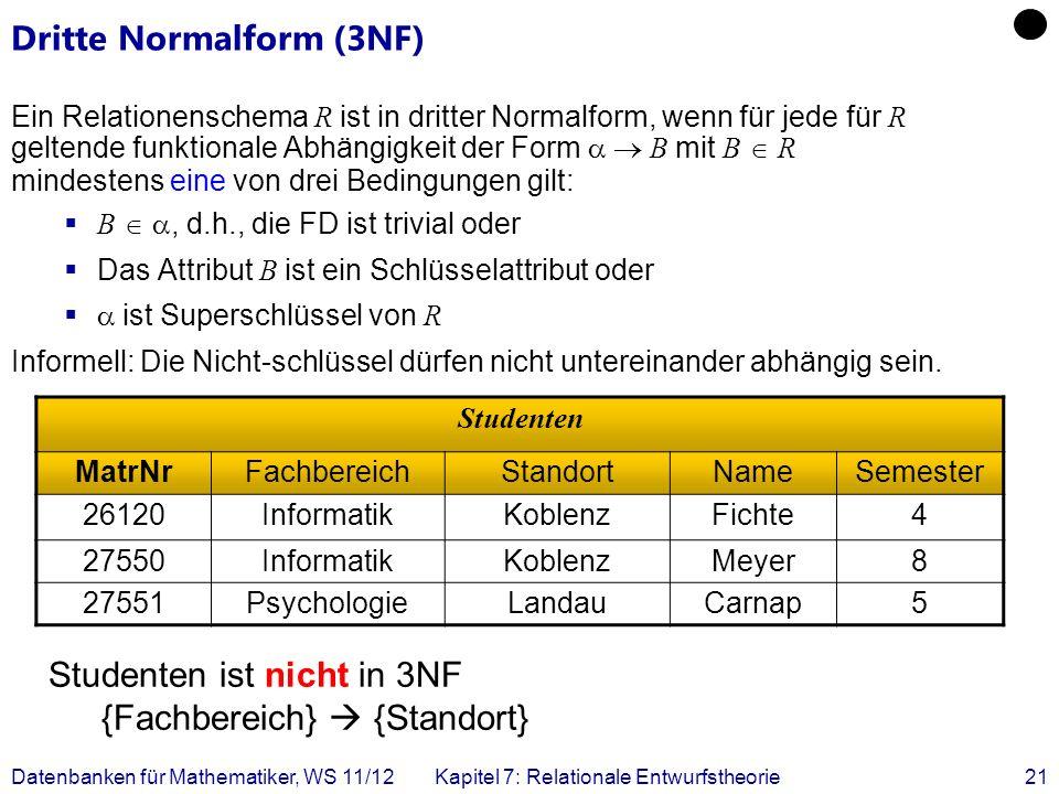 Datenbanken für Mathematiker, WS 11/12Kapitel 7: Relationale Entwurfstheorie21 Dritte Normalform (3NF) Ein Relationenschema R ist in dritter Normalfor