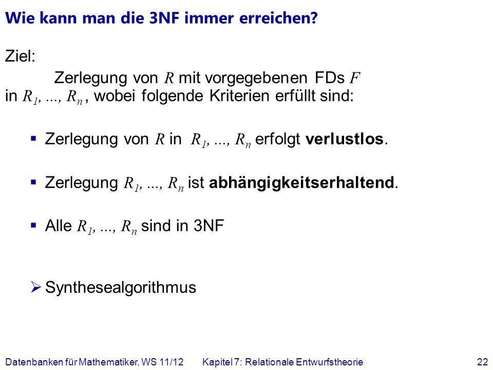 Wie kann man die 3NF immer erreichen? Ziel: Zerlegung von R mit vorgegebenen FDs F in R 1,..., R n, wobei folgende Kriterien erfüllt sind: Zerlegung v