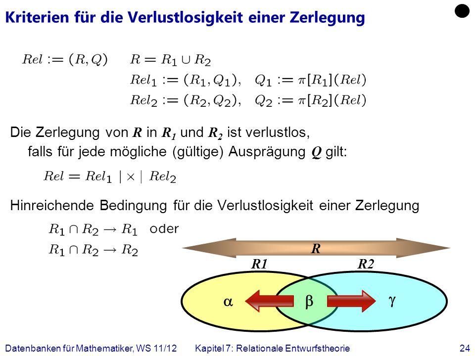 Datenbanken für Mathematiker, WS 11/12Kapitel 7: Relationale Entwurfstheorie24 Kriterien für die Verlustlosigkeit einer Zerlegung Die Zerlegung von R