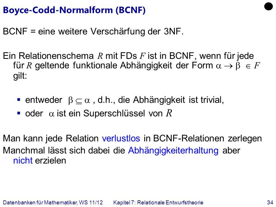 Datenbanken für Mathematiker, WS 11/12Kapitel 7: Relationale Entwurfstheorie34 Boyce-Codd-Normalform (BCNF) BCNF = eine weitere Verschärfung der 3NF.