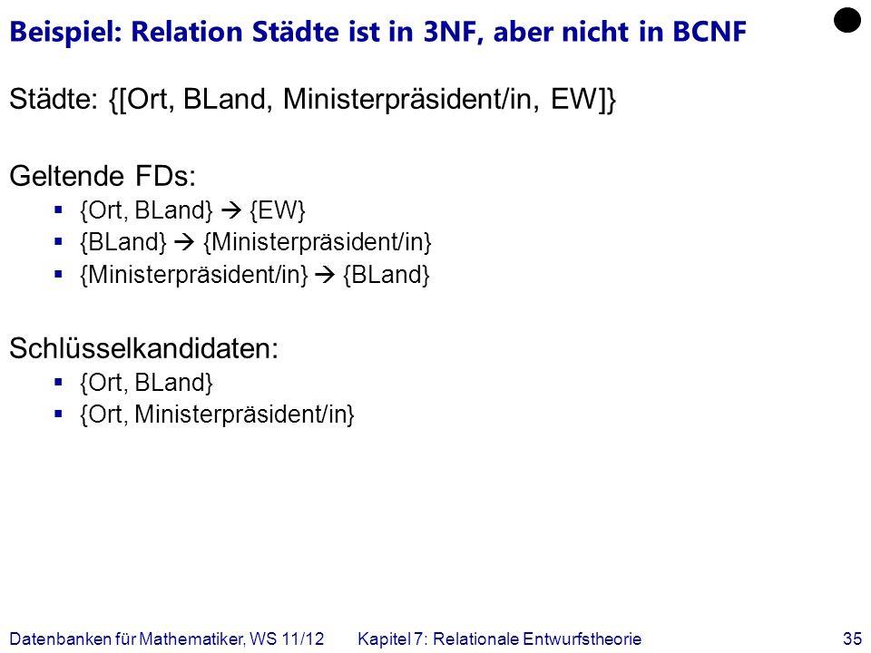Datenbanken für Mathematiker, WS 11/12Kapitel 7: Relationale Entwurfstheorie35 Beispiel: Relation Städte ist in 3NF, aber nicht in BCNF Städte: {[Ort,