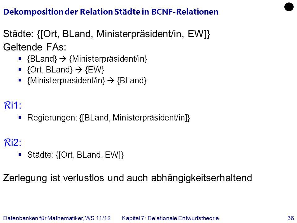 Datenbanken für Mathematiker, WS 11/12Kapitel 7: Relationale Entwurfstheorie36 Dekomposition der Relation Städte in BCNF-Relationen Städte: {[Ort, BLa