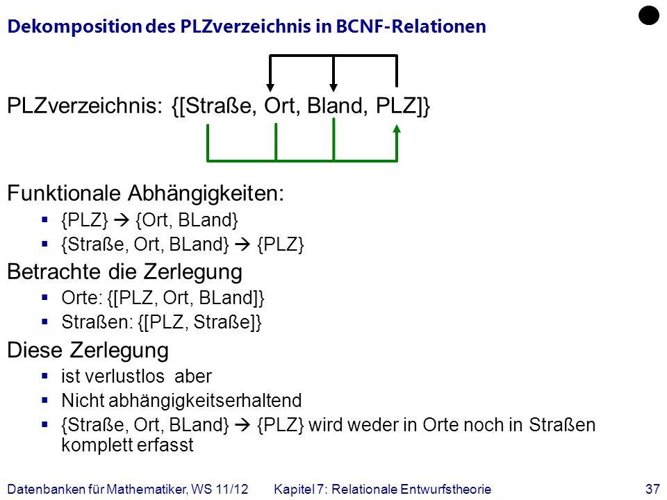 Datenbanken für Mathematiker, WS 11/12Kapitel 7: Relationale Entwurfstheorie37 Dekomposition des PLZverzeichnis in BCNF-Relationen PLZverzeichnis: {[S