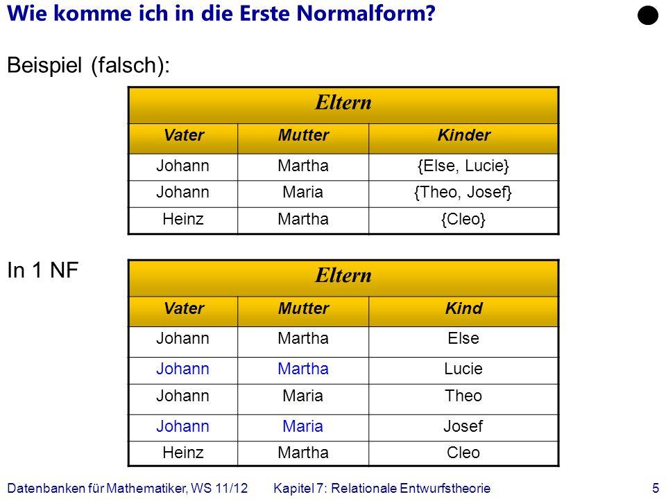 Datenbanken für Mathematiker, WS 11/12Kapitel 7: Relationale Entwurfstheorie5 Wie komme ich in die Erste Normalform? Beispiel (falsch): In 1 NF Eltern