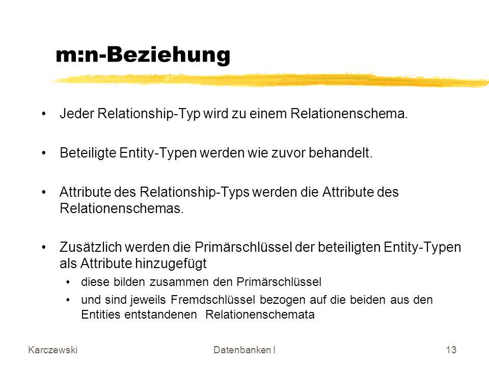 KarczewskiDatenbanken I13 m:n-Beziehung Jeder Relationship-Typ wird zu einem Relationenschema.