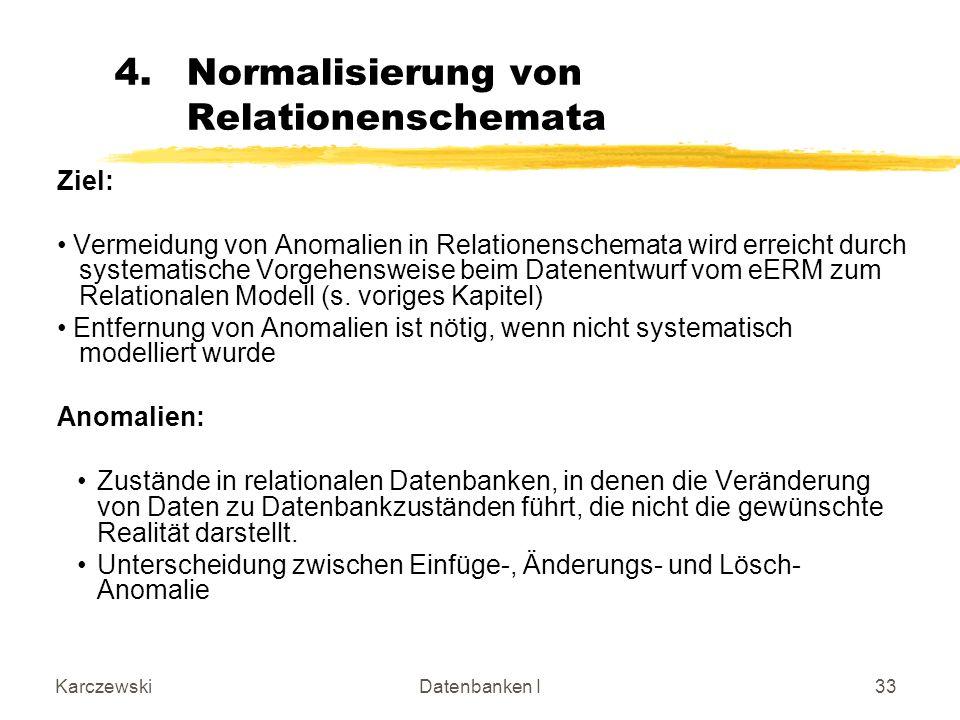 KarczewskiDatenbanken I33 4.Normalisierung von Relationenschemata Ziel: Vermeidung von Anomalien in Relationenschemata wird erreicht durch systematische Vorgehensweise beim Datenentwurf vom eERM zum Relationalen Modell (s.