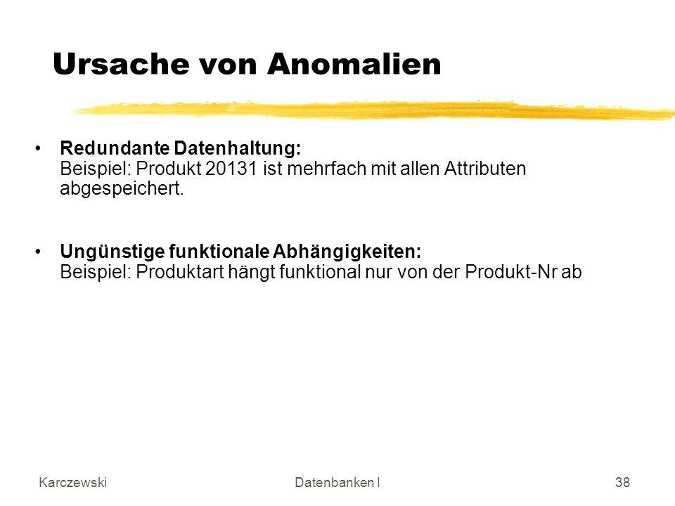 KarczewskiDatenbanken I38 Ursache von Anomalien Redundante Datenhaltung: Beispiel: Produkt 20131 ist mehrfach mit allen Attributen abgespeichert.