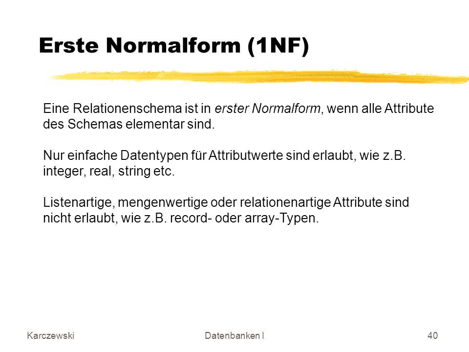 KarczewskiDatenbanken I40 Erste Normalform (1NF) Eine Relationenschema ist in erster Normalform, wenn alle Attribute des Schemas elementar sind.