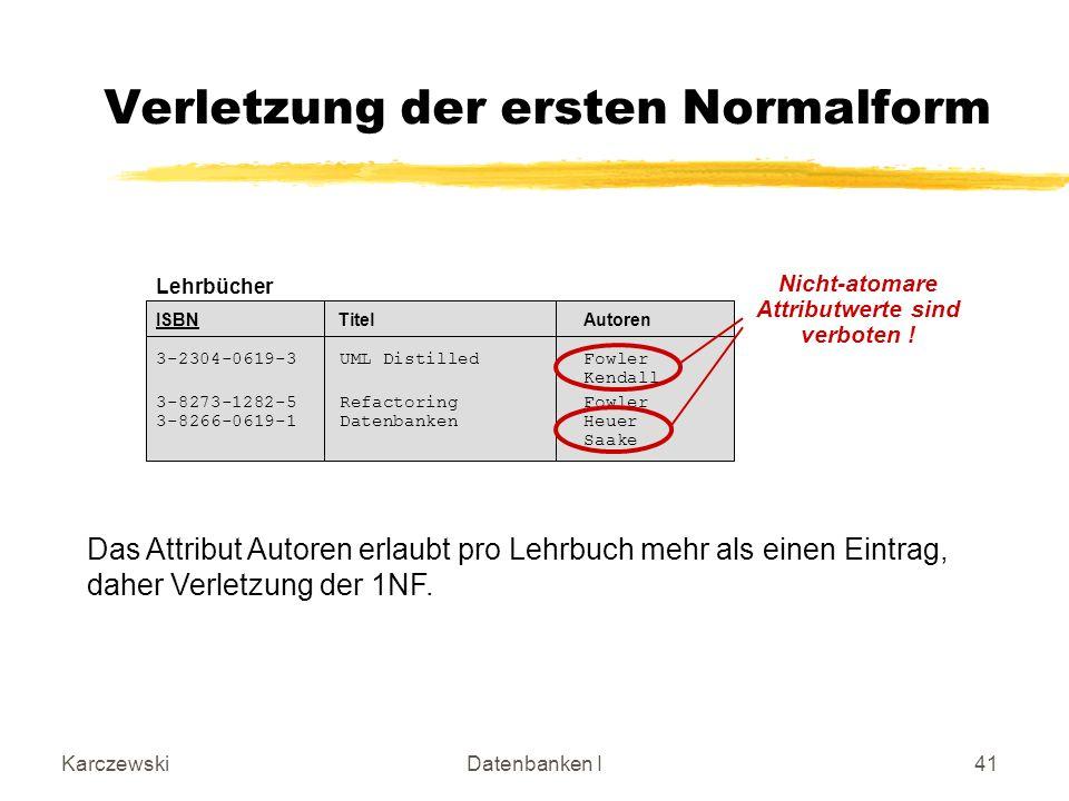 KarczewskiDatenbanken I41 Lehrbücher ISBN Titel Autoren 3-2304-0619-3 UML DistilledFowler Kendall 3-8273-1282-5 Refactoring Fowler 3-8266-0619-1 DatenbankenHeuer Saake Verletzung der ersten Normalform Nicht-atomare Attributwerte sind verboten .