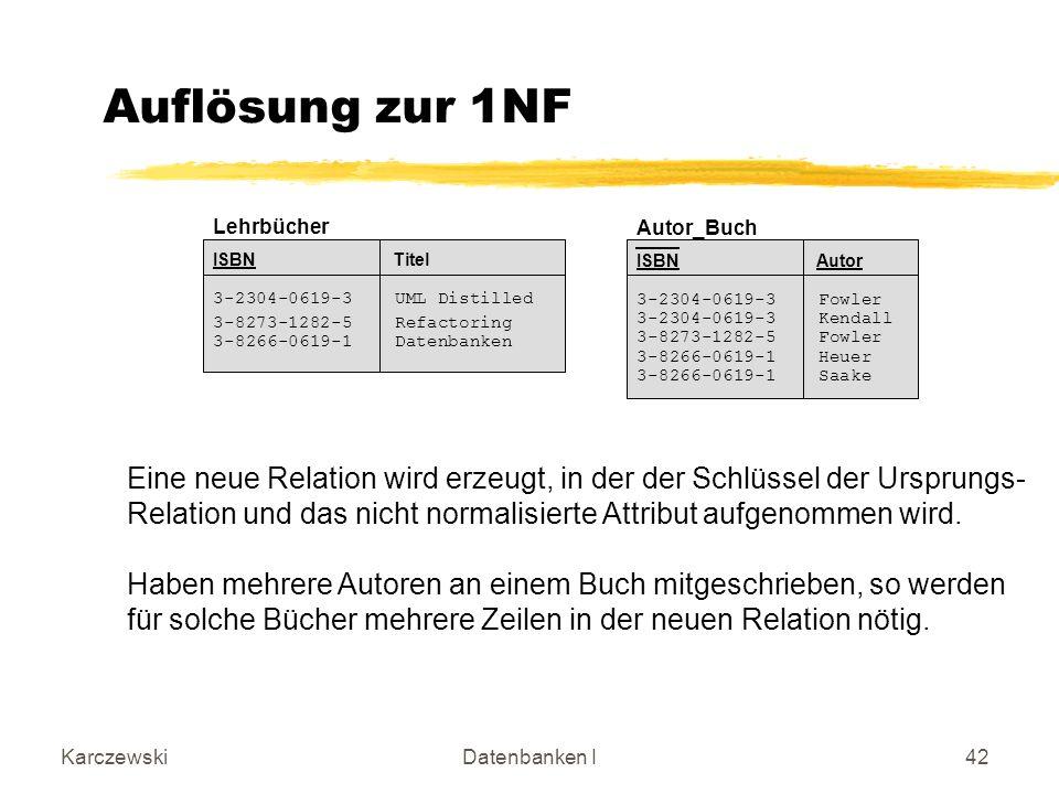 KarczewskiDatenbanken I42 Auflösung zur 1NF Eine neue Relation wird erzeugt, in der der Schlüssel der Ursprungs- Relation und das nicht normalisierte Attribut aufgenommen wird.