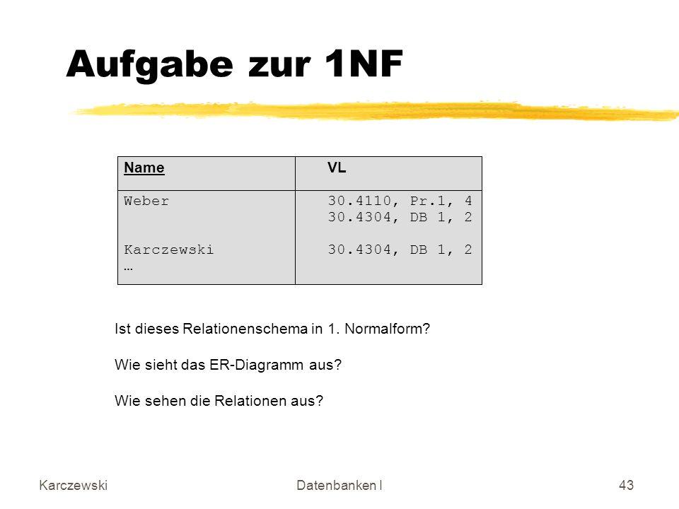 KarczewskiDatenbanken I43 Name VL Weber30.4110, Pr.1, 4 30.4304, DB 1, 2 Karczewski30.4304, DB 1, 2 … Aufgabe zur 1NF Ist dieses Relationenschema in 1.