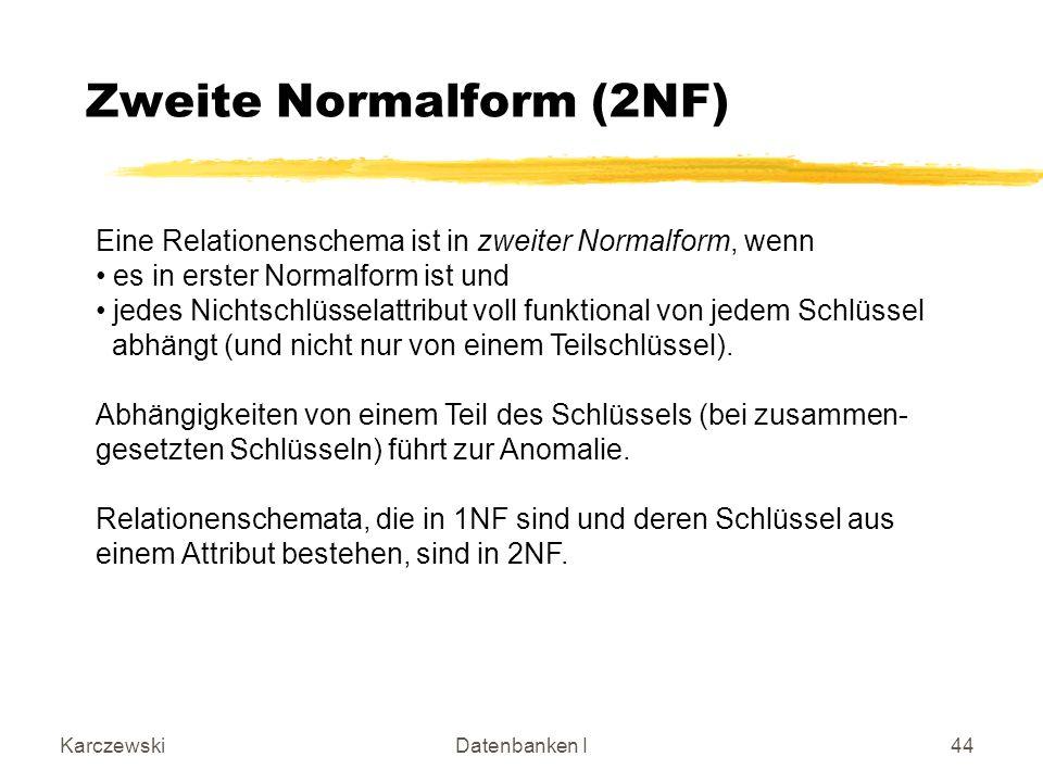 KarczewskiDatenbanken I44 Zweite Normalform (2NF) Eine Relationenschema ist in zweiter Normalform, wenn es in erster Normalform ist und jedes Nichtschlüsselattribut voll funktional von jedem Schlüssel abhängt (und nicht nur von einem Teilschlüssel).