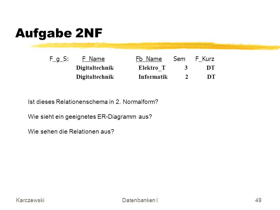KarczewskiDatenbanken I49 Aufgabe 2NF F_g_S: F_Name Fb_Name Sem F_Kurz Digitaltechnik Elektro_T 3 DT Digitaltechnik Informatik 2 DT Ist dieses Relationenschema in 2.
