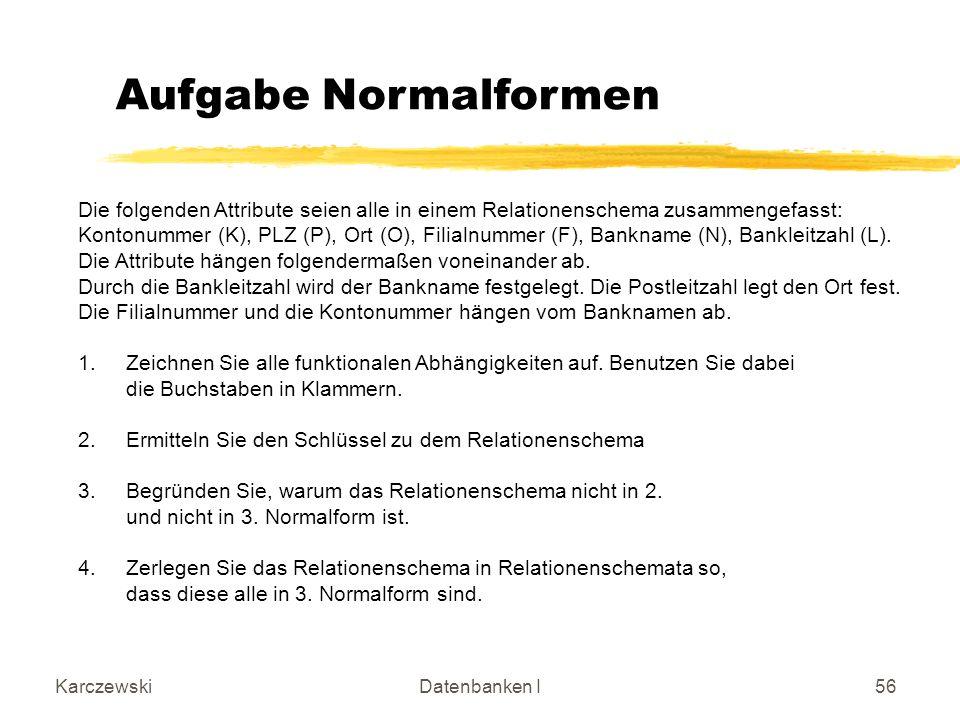 KarczewskiDatenbanken I56 Die folgenden Attribute seien alle in einem Relationenschema zusammengefasst: Kontonummer (K), PLZ (P), Ort (O), Filialnummer (F), Bankname (N), Bankleitzahl (L).