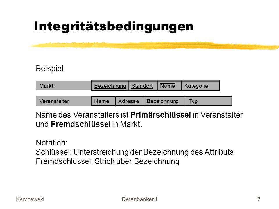 KarczewskiDatenbanken I7 Integritätsbedingungen Beispiel: Name des Veranstalters ist Primärschlüssel in Veranstalter und Fremdschlüssel in Markt.