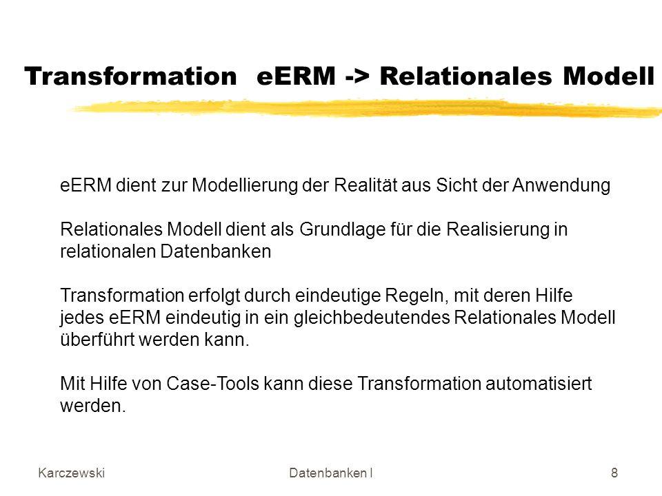 KarczewskiDatenbanken I8 Transformation eERM -> Relationales Modell eERM dient zur Modellierung der Realität aus Sicht der Anwendung Relationales Modell dient als Grundlage für die Realisierung in relationalen Datenbanken Transformation erfolgt durch eindeutige Regeln, mit deren Hilfe jedes eERM eindeutig in ein gleichbedeutendes Relationales Modell überführt werden kann.