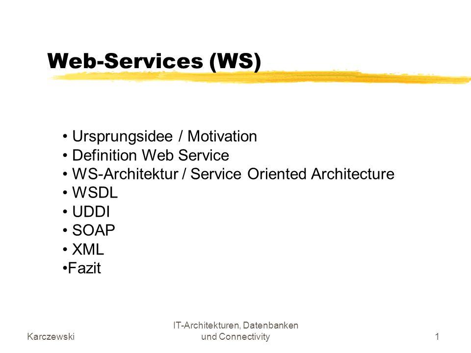 Karczewski IT-Architekturen, Datenbanken und Connectivity42 Player bei den Web Services Global Player: Microsoft, IBM, SUN, Oracle, Intel, HP, Bea … Weitere Standards: ebXML, bizTalk, BPEL4WS … Systeme:.NET, WebSphere, Sun ONE … Organsiationen: W3C, OASIS, MS+IBM+BEASystems Allgemeiner Standard: XML, SOAP, WSDL, UDDI Neu: Web Service Interoperability Organization