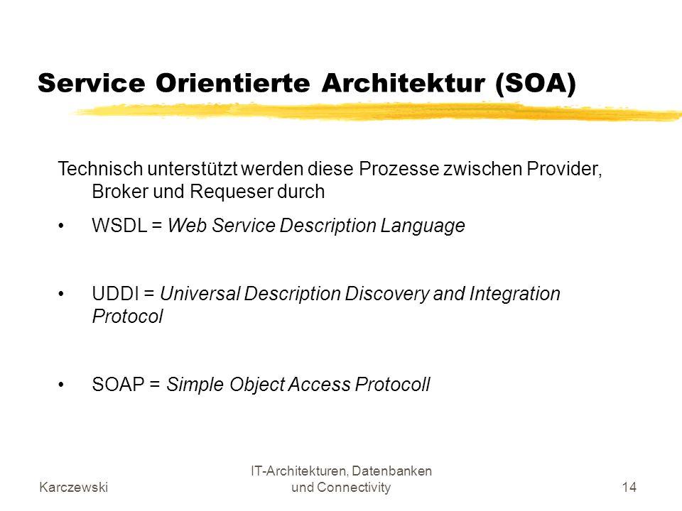 Karczewski IT-Architekturen, Datenbanken und Connectivity14 Service Orientierte Architektur (SOA) Technisch unterstützt werden diese Prozesse zwischen