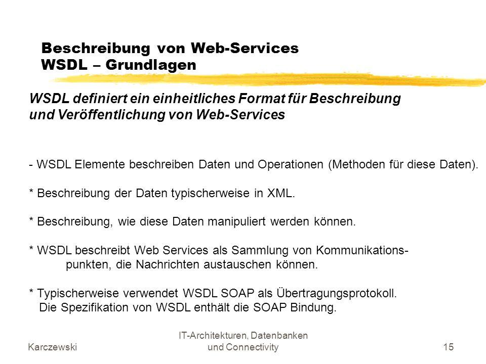 Karczewski IT-Architekturen, Datenbanken und Connectivity15 Beschreibung von Web-Services WSDL – Grundlagen WSDL definiert ein einheitliches Format fü