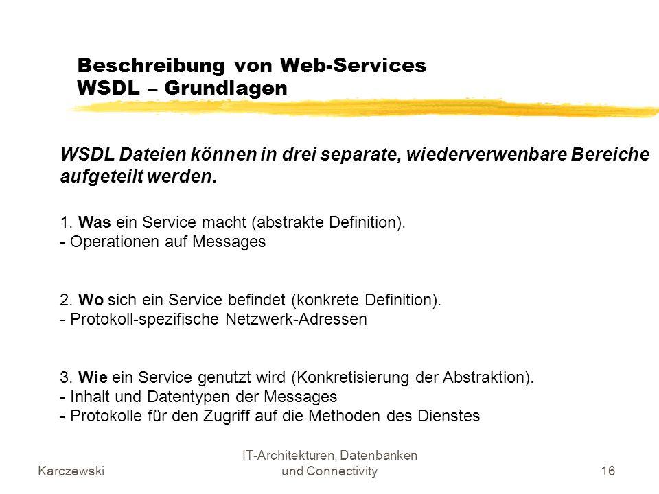 Karczewski IT-Architekturen, Datenbanken und Connectivity16 Beschreibung von Web-Services WSDL – Grundlagen WSDL Dateien können in drei separate, wied