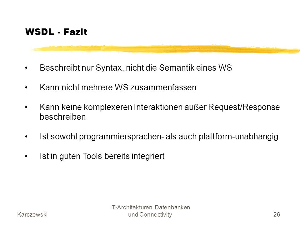 Karczewski IT-Architekturen, Datenbanken und Connectivity26 WSDL - Fazit Beschreibt nur Syntax, nicht die Semantik eines WS Kann nicht mehrere WS zusa