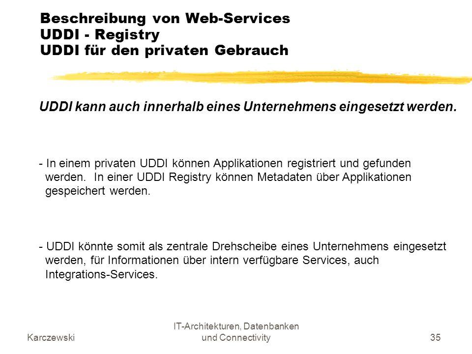 Karczewski IT-Architekturen, Datenbanken und Connectivity35 Beschreibung von Web-Services UDDI - Registry UDDI für den privaten Gebrauch UDDI kann auc