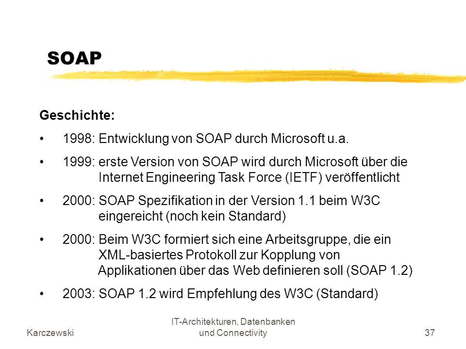 Karczewski IT-Architekturen, Datenbanken und Connectivity37 SOAP Geschichte: 1998: Entwicklung von SOAP durch Microsoft u.a. 1999: erste Version von S