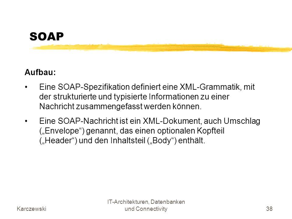 Karczewski IT-Architekturen, Datenbanken und Connectivity38 SOAP Aufbau: Eine SOAP-Spezifikation definiert eine XML-Grammatik, mit der strukturierte u