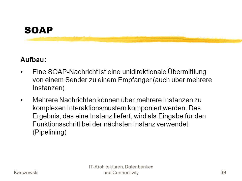 Karczewski IT-Architekturen, Datenbanken und Connectivity39 SOAP Aufbau: Eine SOAP-Nachricht ist eine unidirektionale Übermittlung von einem Sender zu