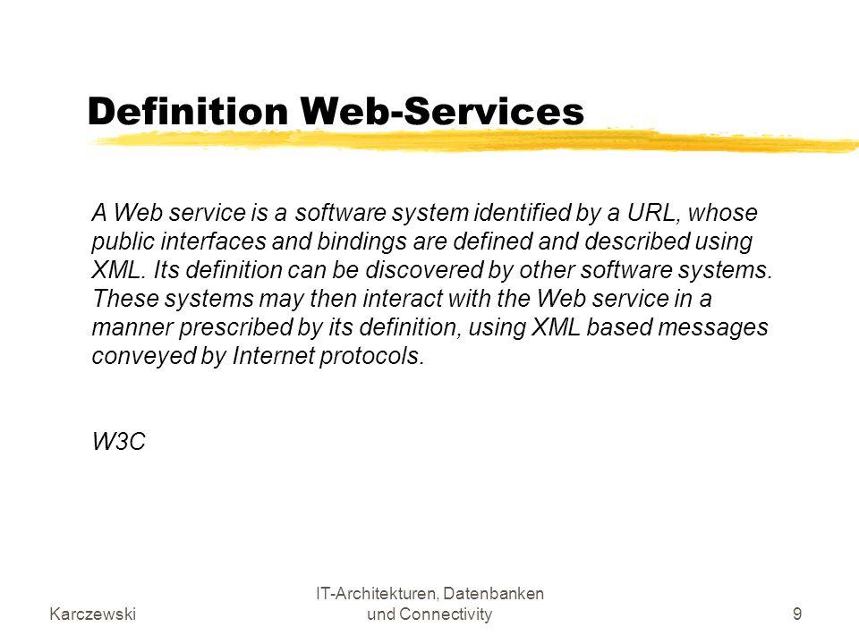 Karczewski IT-Architekturen, Datenbanken und Connectivity10 Definition Web-Services Bedeutung der Definition: Web Services kapseln Funktionalität einer Anwendung und bringen diese standardisiert ins Internet Web Services hüllen somit existierende Geschäftssysteme so ein, dass aus bilateralen B2B Funktionen standardisierte Funktionen zwischen beliebigen Geschäftspartnern werden Web Services sind plattform-, protokoll- und sprachen- unabhängig Web Services sind kombinierbar und können auf diese Weise auch komplexe Geschäftsprozesse abbilden