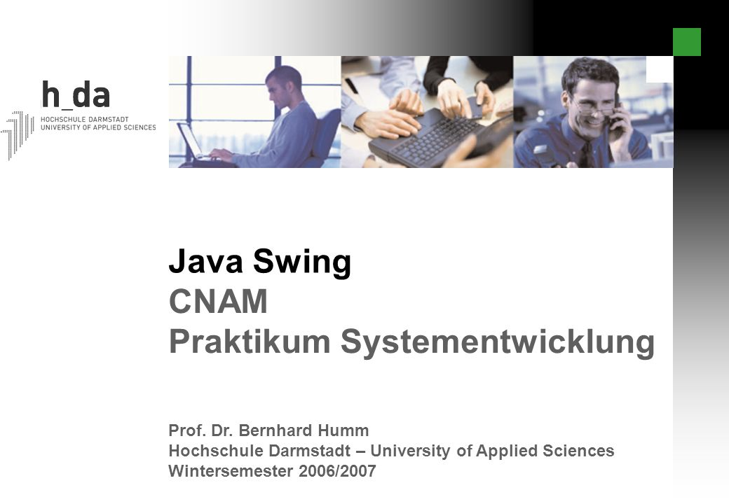 Java Swing Prof. Dr. Bernhard Humm Hochschule Darmstadt – University of Applied Sciences Wintersemester 2006/2007 CNAM Praktikum Systementwicklung
