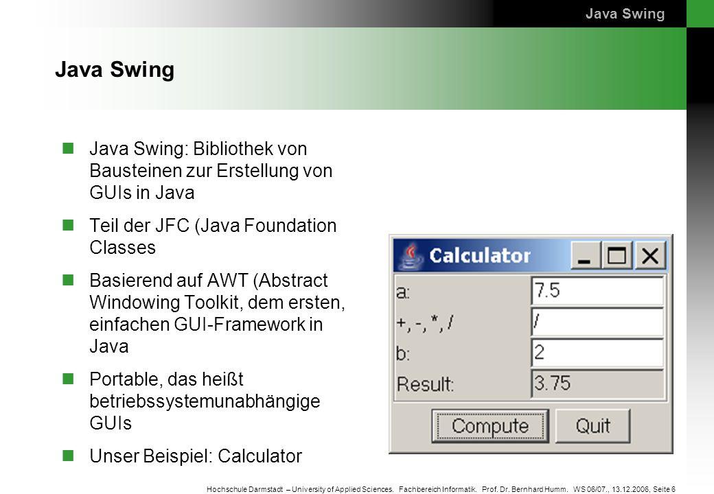 Seite 6 Hochschule Darmstadt – University of Applied Sciences. Fachbereich Informatik. Prof. Dr. Bernhard Humm. WS 06/07., 13.12.2006, Java Swing Java